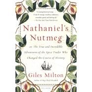 Nathaniel's Nutmeg or, The True and Incredible Adventures of the Spice Trader Who Changed The Course Of History by Milton, Giles, 9781250069283
