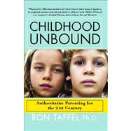 Childhood Unbound : The Powerful New Parenting Approach That Gives Our 21st Century Kids the Authority, Love, and Listening They Need to Thrive by Taffel, Ron, 9781416559283