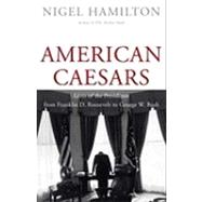 American Caesars; Lives of the Presidents from Franklin D. Roosevelt to George W. Bush by Nigel Hamilton, 9780300169287