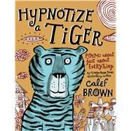 Hypnotize a Tiger Poems About Just About Everything by Brown, Calef; Brown, Calef, 9780805099287