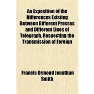 An Exposition of the Differences Existing Between Different Presses and Different Lines of Telegraph, Respecting the Transmission of Foreign News, Being a Letter and Accompanying Documents, Addressed to the Government Commissioners of the Nova Scotia by Smith, Francis Ormond Jonathan, 9781151719287