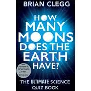 How Many Moons Does the Earth Have? The Ultimate Science Quiz Book by Clegg, Brian, 9781848319288