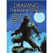 Drawing Dark Fantasy Creating Monsters, Madness, and All Manner of Nightmarish Imagery by Beaumont, Steve, 9780486829289