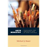 Arts Ministry: Nurturing the Creative Life of God's People by Bauer, Michael J., 9780802869289