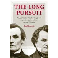 The Long Pursuit: Abraham Lincoln's Thirty-year Struggle With Stephen Douglas for the Heart and Soul of America by Morris, Roy, Jr., 9780803239289