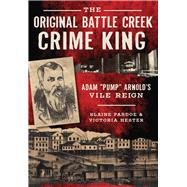 The Original Battle Creek Crime King by Pardoe, Blaine; Hester, Victoria, 9781467119290