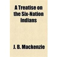 A Treatise on the Six-nation Indians by Mackenzie, J. B., 9781153589291