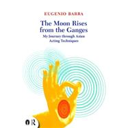 The Moon Rises from the Ganges: My journey through Asian acting techniques by Barba; Eugenio, 9780415719292