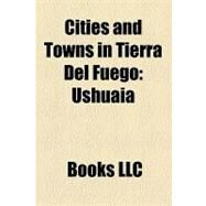 Cities and Towns in Tierra Del Fuego : Ushuaia, Puerto Williams, R�o Grande, Tierra Del Fuego, Puerto Toro, Chile, Cerro Sombrero by , 9781156239292