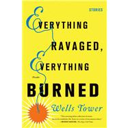 Everything Ravaged, Everything Burned Stories by Tower, Wells, 9780312429294