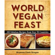 World Vegan Feast 200 Fabulous Recipes From Over 50 Countries by Clark Grogan, Bryanna, 9780988949294