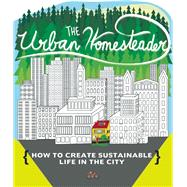 The Urban Homesteader How To Create Sustainable Life in the City, featuring Make Your Place, Make It Last, Homesweet Homegrown, and Everyday Bicycling by Briggs, Raleigh; Jasko, Robyn; Blue, Elly, 9781621069294