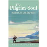 The Pilgrim Soul A Path to the Sacred Transcending World Religions by Ravindra, Ravi, 9780835609296