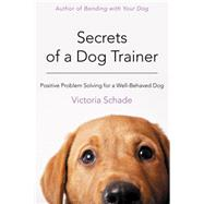 Secrets of a Dog Trainer Fast and Easy Fixes for Common Dog Problems by Schade, Victoria, 9781118509296