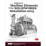 Analysis of Machine Elements Using Solidworks Simulation 2015 by Steffen, John R., Ph.D.; Nudehi, Shahin S., Ph.D., 9781585039296