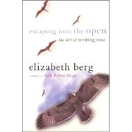 Escaping into the Open : The Art of Writing True by Berg, Elizabeth, 9780060929299