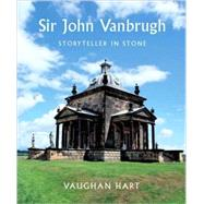 Sir John Vanbrugh : Storyteller in Stone by Vaughan Hart, 9780300119299