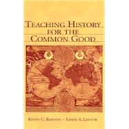 Teaching History for the Common Good by Barton, Keith C.; Levstik, Linda S., 9780805839302