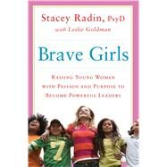Brave Girls Raising Young Women with Passion and Purpose to Become Powerful Leaders by Radin, Stacey; Goldman, Leslie, 9781451699302