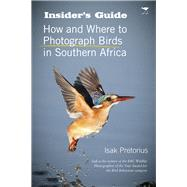 Insider's Guide How and Where to Photograph Birds in Southern Africa by Pretorius, Isak, 9781431409303