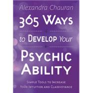 365 Ways to Develop Your Psychic Ability: Simple Tools to Increase Your Intuition & Clairvoyance by Chauran, Alexandra, 9780738739304