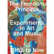 The Freedom Principle: Experiments in Art and Music, 1965 to Now by Beckwith, Naomi; Roelstraete, Dieter, 9780226319308