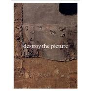 Destroy the Picture: Painting the Void 1949-1962 by Schimmel, Paul; Cullinan, Nicholas (CON); Handa-Gagnard, Astrid (CON); Hirai, Shoichi (CON); Schimmel, Paul (CON), 9780847839308
