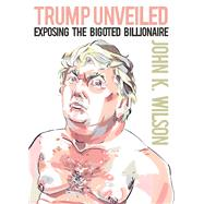 Trump Unveiled Exposing the Bigoted Billionaire by Wilson, John K., 9781944869311