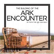 The Building of the Ark Encounter by Answers in Genesis, 9780890519318