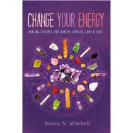 Change Your Energy Healing Crystals for Health, Wealth, Love & Luck by Mitchell, Krista N., 9781454919322