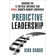 Predictive Leadership Avoiding the 12 Critical Mistakes That Derail Growth-Hungry Companies by Dando, Kirk, 9781137279323