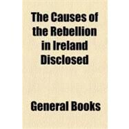 The Causes of the Rebellion in Ireland Disclosed by , 9781153789325