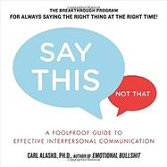 Say This, Not That: A Foolproof Guide to Effective Interpersonal Communication by Alasko, Carl, 9781585429325