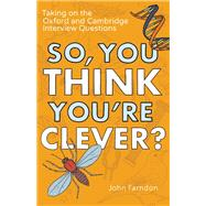 So, You Think You're Clever? Taking on the Oxford and Cambridge Interview Questions by Farndon, John, 9781848319325