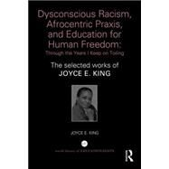 Dysconscious Racism, Afrocentric Praxis, and Education for Human Freedom: Through the Years I Keep on Toiling: The selected works of Joyce E. King by King; Joyce E., 9781138859326