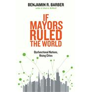 If Mayors Ruled the World: Dysfunctional Nations, Rising Cities by Barber, Benjamin R., 9780300209327