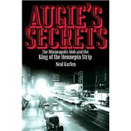Augie's Secrets: The Minneapolis Mob and the King of the Hennepin Strip by Karlen, Neal, 9780873519328