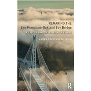 Remaking the San FranciscoûOakland Bay Bridge: A Case of Shadowboxing with Nature by Frick; Karen Trapenberg, 9781138209329