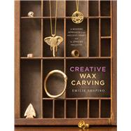 Creative Wax Carving A Modern Approach to an Ancient Craft with 15 Jewelry Projects by Shapiro, Emilie, 9781454709329