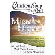 Chicken Soup for the Soul: Miracles Happen 101 Inspirational Stories about Hope, Answered Prayers, and Divine Intervention by Canfield, Jack; Hansen, Mark Victor; Newmark, Amy, 9781611599329