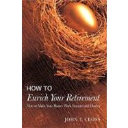 How to Enrich Your Retirement : How to Make Your Money Work Smarter and Harder by Cross, John T., 9780595449330