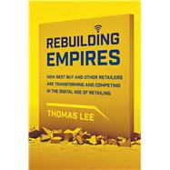 Rebuilding Empires How Best Buy and Other Retailers are Transforming and Competing in the Digital Age of Retailing by Lee, Thomas, 9781137279330