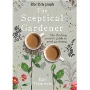 The Sceptical Gardener The Thinking Person?s Guide to Good Gardening by Thompson, Ken, 9781848319332