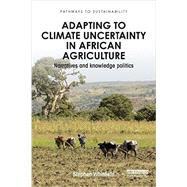 Adapting to Climate Uncertainty in African Agriculture: Narratives and knowledge politics by Whitfield; Stephen, 9781138849334