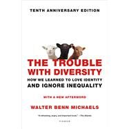 The Trouble with Diversity How We Learned to Love Identity and Ignore Inequality by Michaels, Walter Benn, 9781250099334