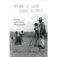 Work Is Love Made Visible : Poetry and Family Photographs by Mish, Jeanetta Calhoun, 9780981669335
