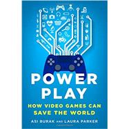 Power Play How Video Games Can Save the World by Burak, Asi; Parker, Laura, 9781250089335