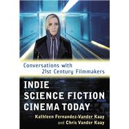 Indie Science Fiction Cinema Today by Kaay, Kathleen Fernandez-vander; Vander Kaay, Chris, 9781476669335