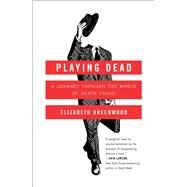 Playing Dead A Journey Through the World of Death Fraud by Greenwood, Elizabeth, 9781476739335