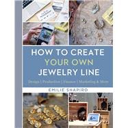 How to Create Your Own Jewelry Line Design – Production – Finance – Marketing & More by Shapiro, Emilie, 9781454709336
